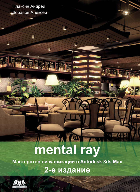 Алексей Лобанов Mental ray. Мастерство визуализации в Autodesk 3ds Max realistic architectural visualization with 3ds max and mental ray