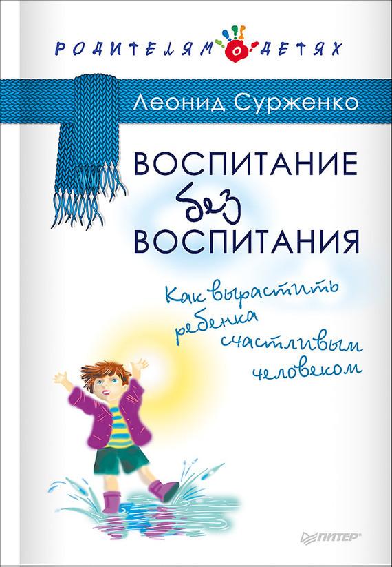 Леонид Сурженко Воспитание без воспитания. Как вырастить ребенка счастливым человеком