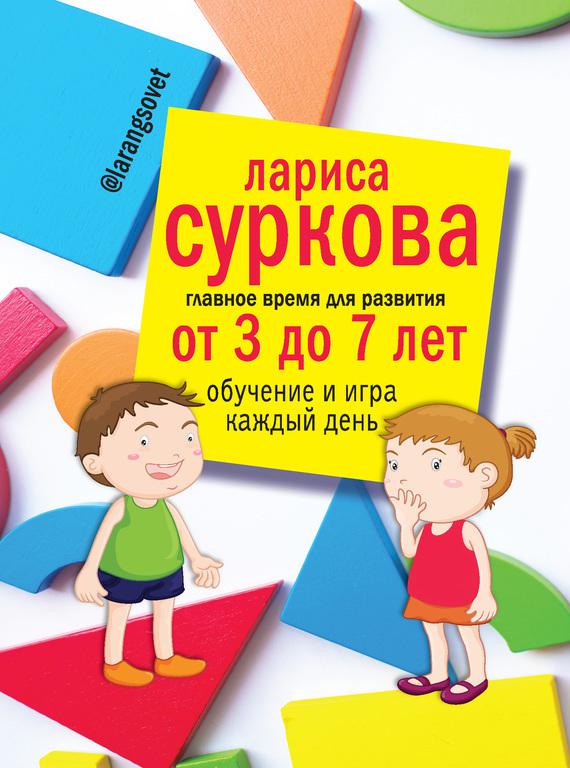 Лариса Суркова Главное время для развития: от 3 до 7 лет. Обучение и игра каждый день