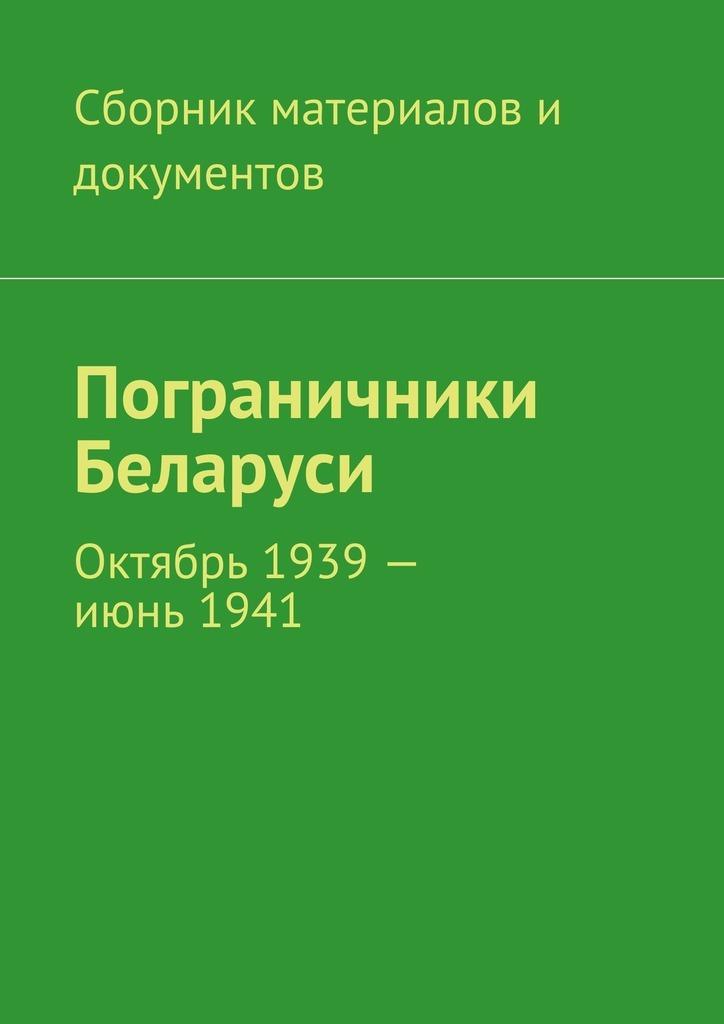 Коллектив авторов Пограничники Беларуси. Октябрь 1939– июнь1941