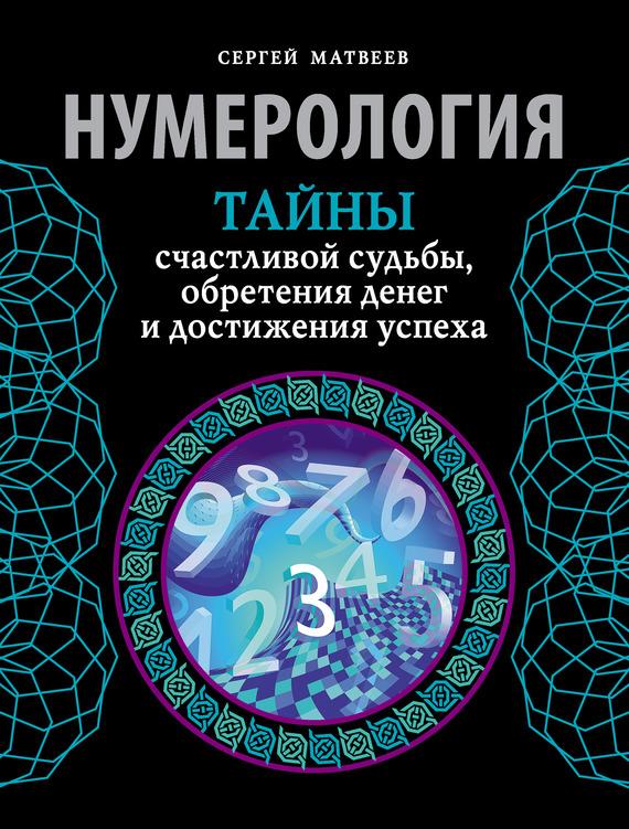 С. А. Матвеев Нумерология. Тайны счастливой судьбы, обретения денег и достижения успеха