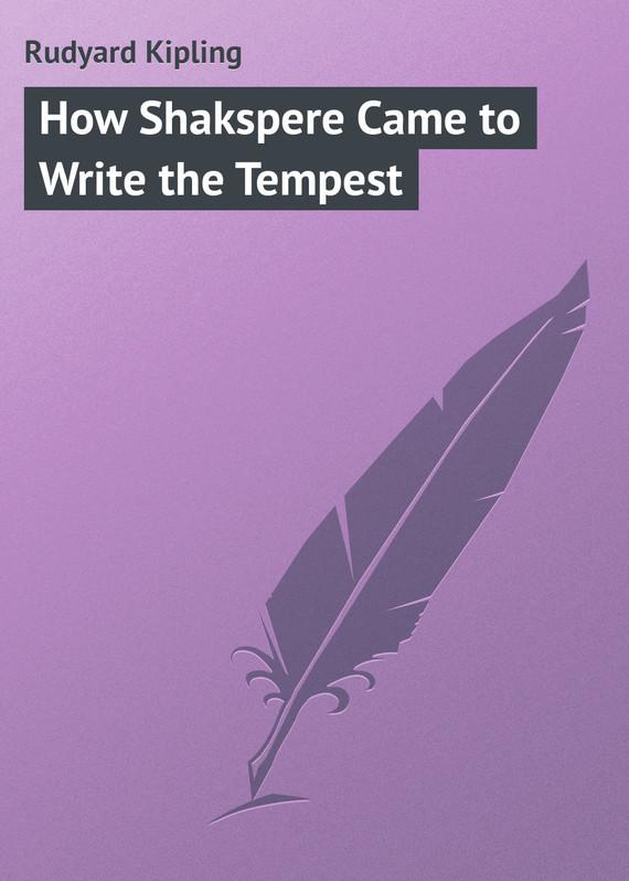 Редьярд Киплинг How Shakspere Came to Write the Tempest the tempest