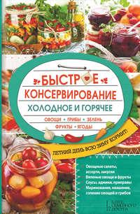 - Быстрое консервирование. Холодное и горячее. Овощи, грибы, зелень, фрукты, ягоды