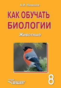 Никишов, А. И.  - Как обучать биологии. Животные. 8 класс