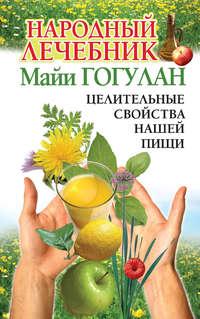 Гогулан, Майя  - Народный лечебник Майи Гогулан. Целительные свойства нашей пищи