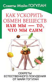 - Как ускорить обмен веществ, или Мы – то, что мы едим. Секреты естественного похудения от Майи Гогулан