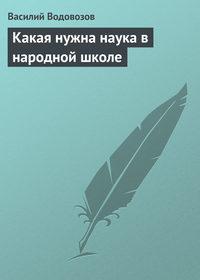 Водовозов, Василий  - Какая нужна наука в народной школе