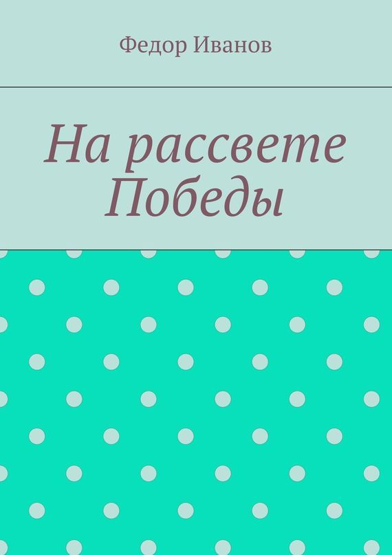 Федор Федорович Иванов На рассвете Победы рассказы и сказки