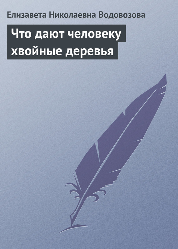 Елизавета Водовозова Что дают человеку хвойные деревья