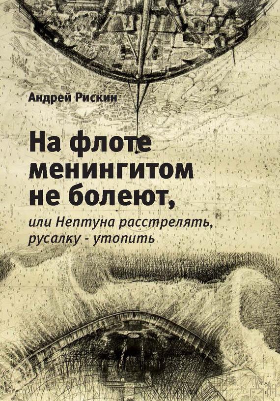 Андрей Рискин На флоте менингитом не болеют, или Нептуна расстрелять, русалку – утопить скидо 440ф купить в мурманске