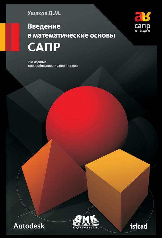Д. М. Ушаков Введение в математические основы САПР бунаков п технологическая подготовка производства в сапр