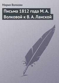 Волкова, Мария  - Письма 1812 года М.А.Волковой к В.А.Ланской