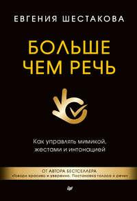 Шестакова, Евгения  - Больше чем речь. Как управлять мимикой, жестами и интонацией