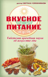 Чойжинимаева, Светлана  - Вкусное питание. Тибетская врачебная наука об искусстве еды