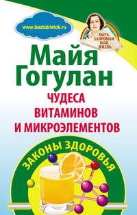Гогулан, Майя  - Чудеса витаминов и микроэлементов. Законы здоровья