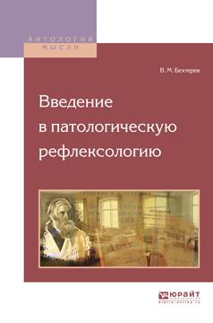 Владимир Михайлович Бехтерев Введение в патологическую рефлексологию чезаре ломброзо гениальность и помешательство