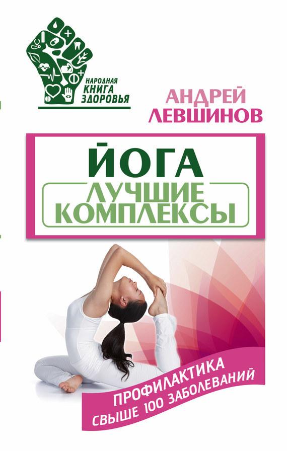 Андрей Левшинов Йога. Лучшие комплексы. Профилактика свыше 100 заболеваний спортивные комплексы