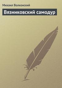 Волконский, Михаил  - Вязниковский самодур
