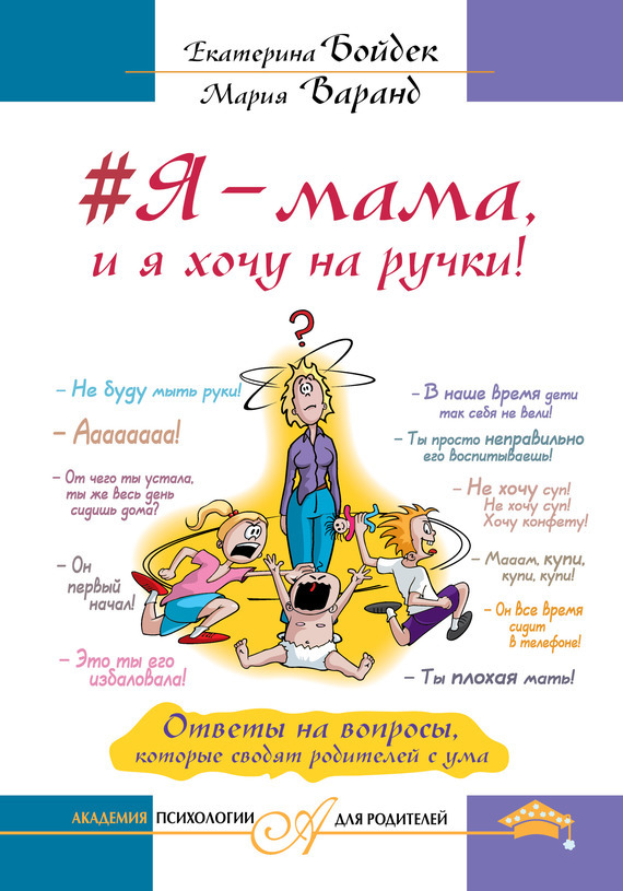 Екатерина Бойдек, Мария Варанд - #Я – мама, и я хочу на ручки! Ответы на вопросы, которые сводят родителей с ума