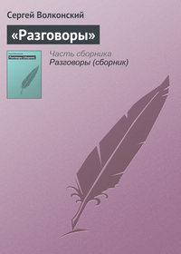 Волконский, Сергей  - «Разговоры»