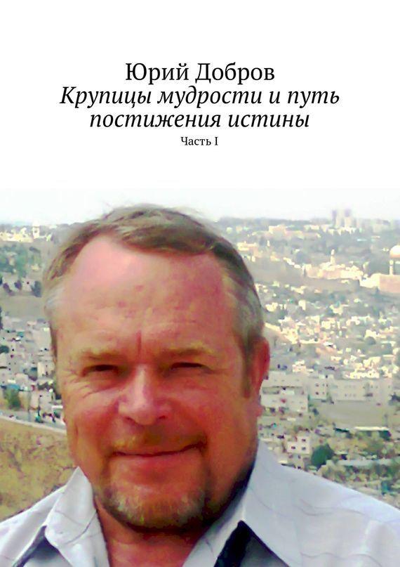 Юрий Добров - Крупицы мудрости ипуть постижения истины. ЧастьI