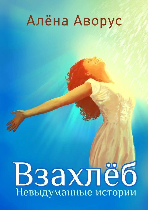 Обложка книги Взахлёб. Невыдуманные истории, автор Алёна Аворус
