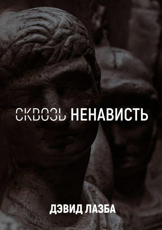 Дэвид Зурабович Лазба Сквозь ненависть. 11круговада пять кругов ада красная армия в котлах