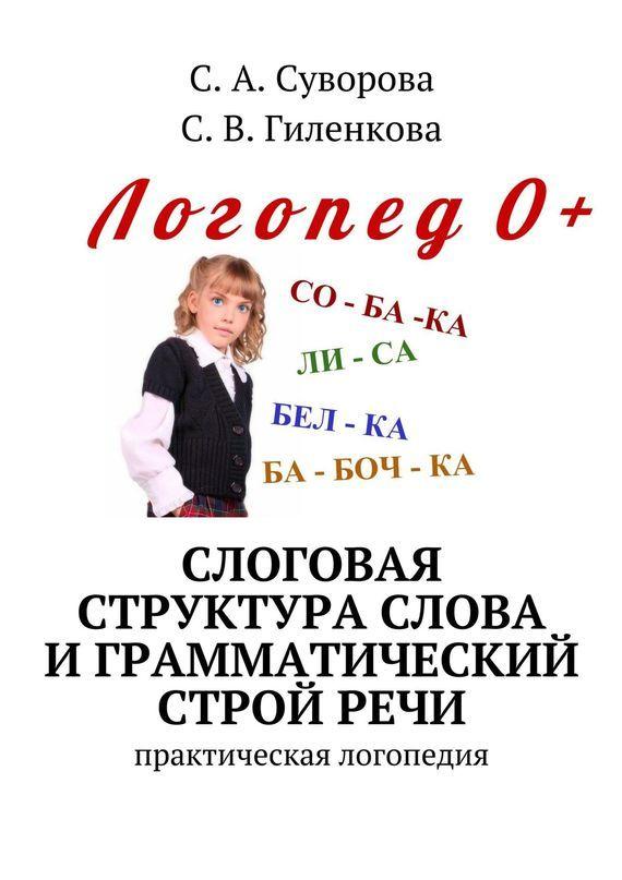 С. Суворова, С. Гиленкова - Слоговая структура слова играмматический стройречи. Практический материал поразвитию речи детей дошкольного возраста