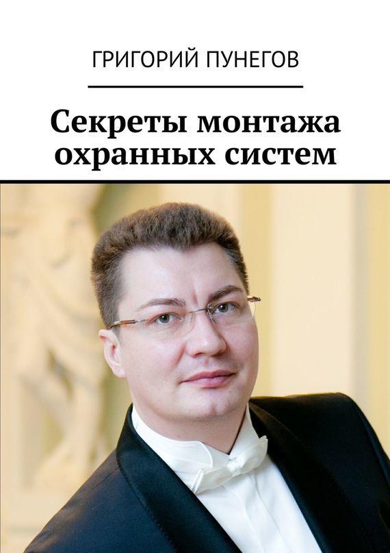 Григорий Михайлович Пунегов Секреты монтажа охранных систем