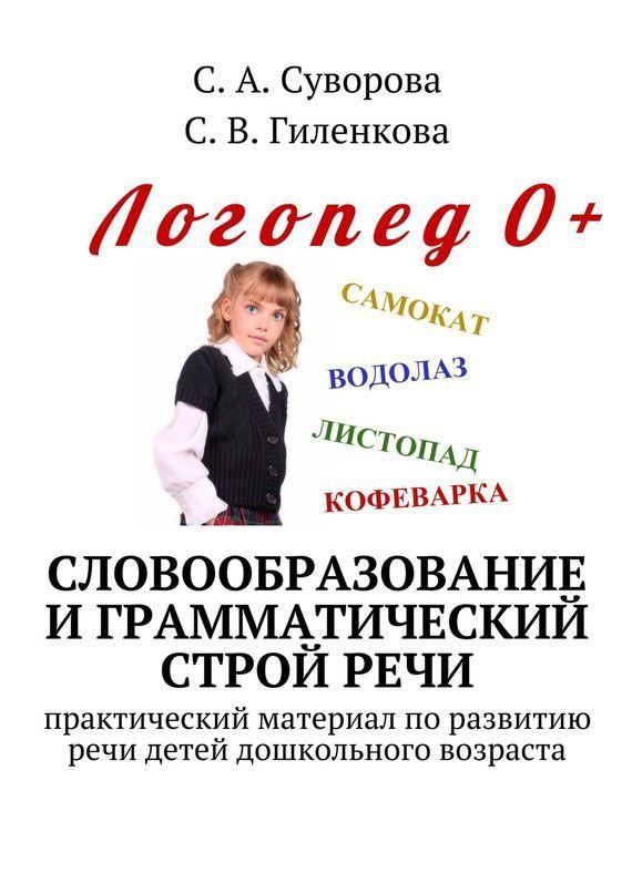С. Суворова, С. Гиленкова - Словообразование играмматический стройречи. Практический материал поразвитиюречи детей дошкольного возраста