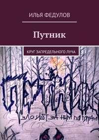 Федулов, Илья Юрьевич  - Путник. Круг запредельноголуча