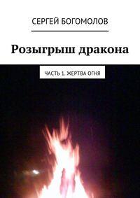 Богомолов, Сергей  - Розыгрыш дракона. Часть 1. Жертва огня