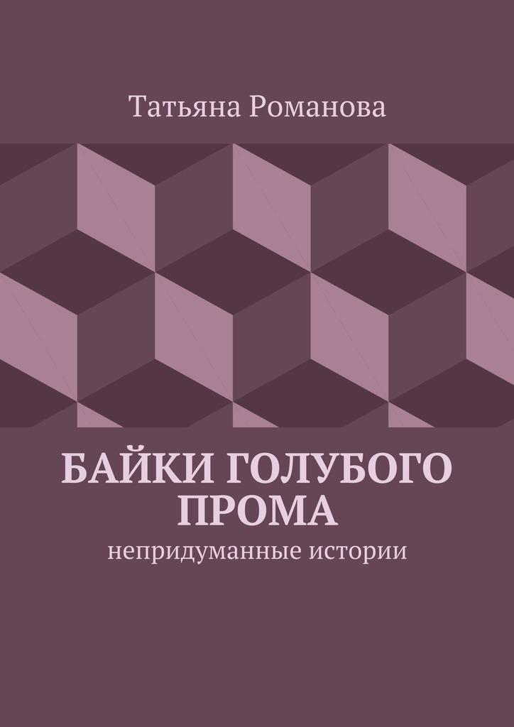Татьяна Романова Байки голубого прома. Непридуманные истории