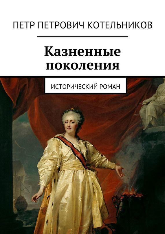Петр Котельников - Казненные поколения. Исторический роман
