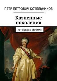 Котельников, Петр Петрович  - Казненные поколения. Исторический роман