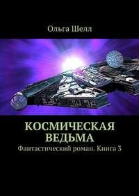 Шелл, Ольга  - Космическая ведьма. Фантастический роман. Книга3
