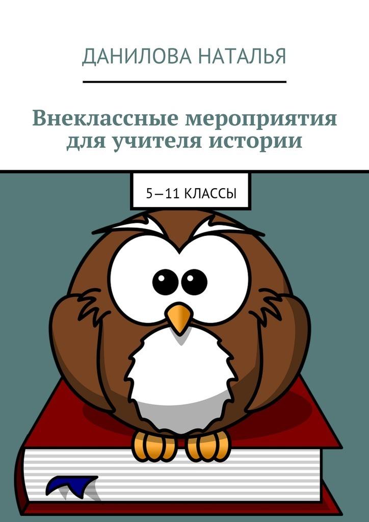 Наталья Данилова - Внеклассные мероприятия для учителя истории. 5—11классы