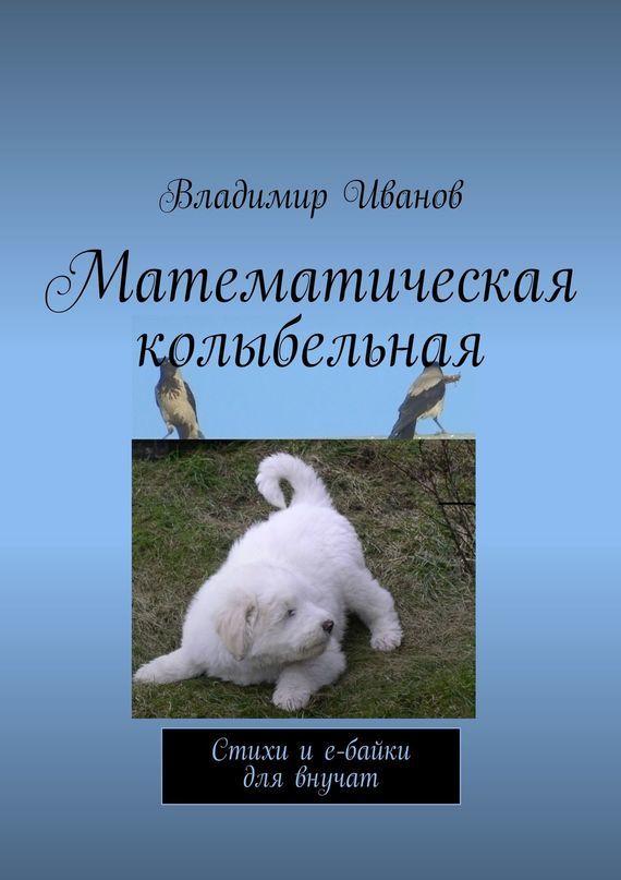 Владимир Ильич Иванов Математическая колыбельная. Стихи и е-байки для внучат