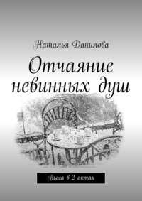 Данилова, Наталья  - Отчаяние невинныхдуш. Пьеса в2 актах