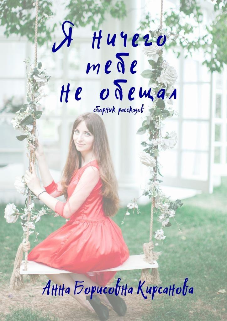 Анна Борисовна Кирсанова Я ничего тебе необещал. Сборник рассказов лесоповал я куплю тебе дом lp
