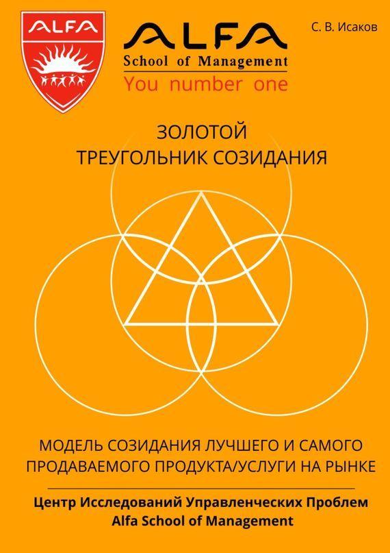 С. В. Исаков Золотой треугольник созидания. Модель созидания лучшего и самого продаваемого продукта/услуги нарынке