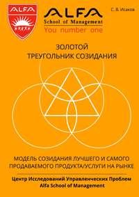 Исаков, С. В.  - Золотой треугольник созидания. Модель созидания лучшего и самого продаваемого продукта/услуги нарынке