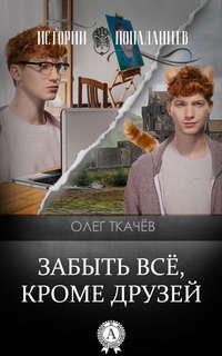 Ткачёв, Олег  - Забыть всё, кроме друзей