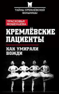 Мошенцева, Прасковья  - Кремлевские пациенты, или Как умирали вожди