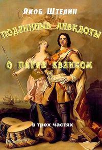 Штелин, Якоб  - Подлинные анекдоты из жизни Петра Великого слышанные от знатных особ в Москве и Санкт-Петербурге