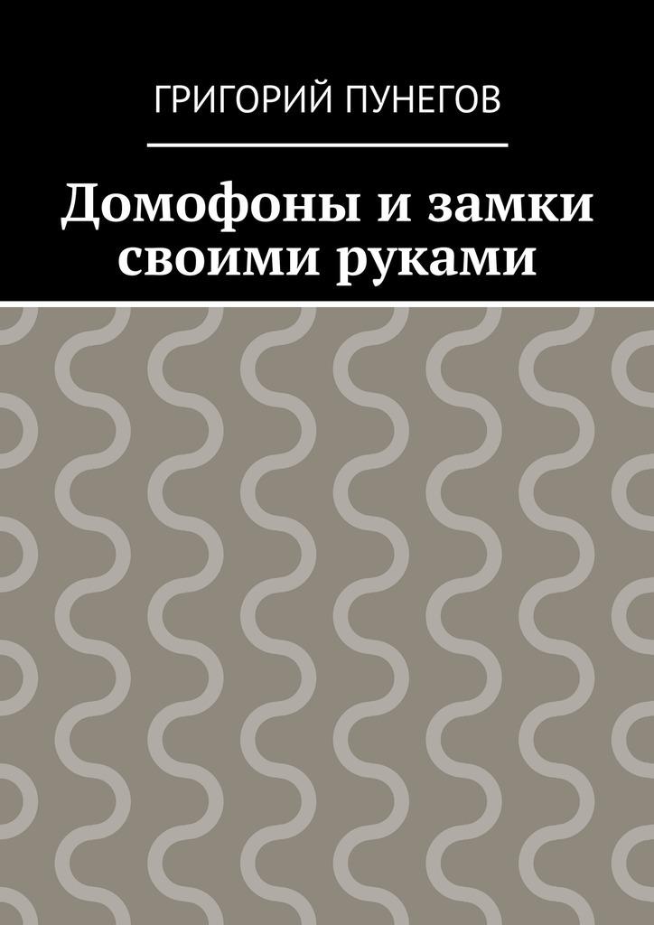 Григорий Михайлович Пунегов Домофоны и замки своими руками ISBN: 9785448370670 домофоны видеодомофоны и звонки