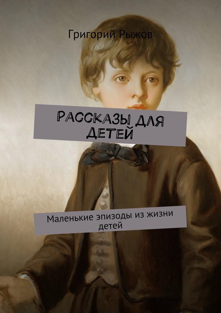 Григорий Михайлович Рыжов Рассказы для детей. Маленькие эпизоды изжизни детей
