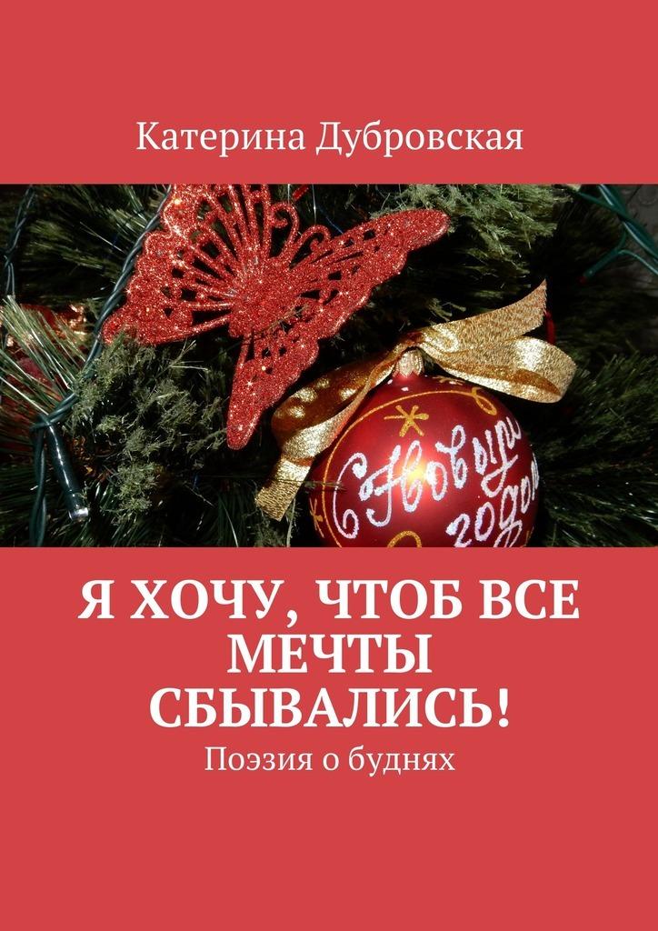 Катерина Дубровская Я хочу, чтобвсе мечты сбывались! Поэзия обуднях хочу такой ресторан от мечты до открытия