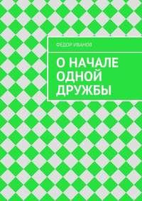 Иванов, Федор Федорович  - Оначале одной дружбы