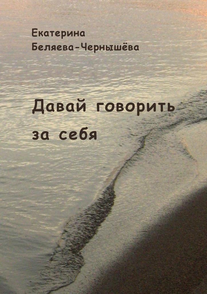 Екатерина Беляева-Чернышёва Давай говорить засебя